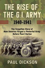 The Rise Of The G.i. Army: 1940-1941  The Forgotten Story Of How America  Forged A Powerful Army Before Pearl Harbor