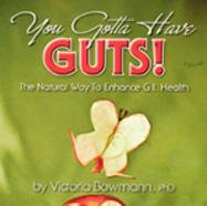 You Gotta Have Guts: A Natural Way to Enhance GI Health by Victoria Bowmann, Ph.D.