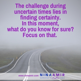 The challenge in uncertain times lies in finding certainty. In this moment, what do you know for sure? Focus on that.