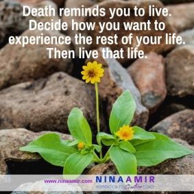Death reminds you to live. Decide how you want to experience the rest of your life. Then live your life.