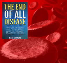 The End of All Disease: Simple, Little Known and Proven Cures for the 7 Most Dangerous Diseases by Jesse Cannone
