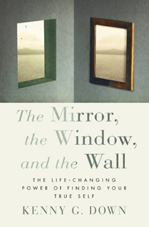 Kenny Down, The Mirror, the Window, and the Wall -- The Life-Changing Power of Finding Your True Self